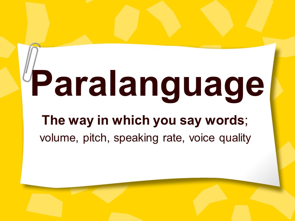 Paralanguage The way in which you say words;