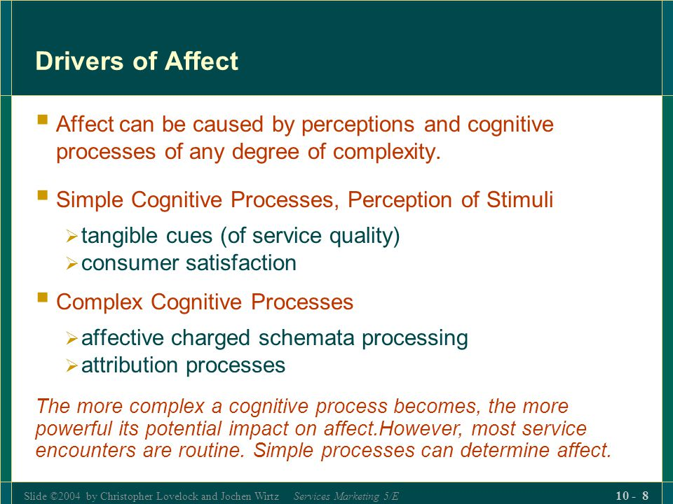 Drivers of Affect Affect can be caused by perceptions and cognitive processes of any degree of complexity.