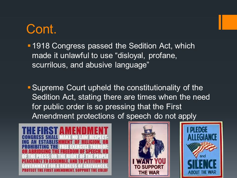 Cont. 1918 Congress passed the Sedition Act, which made it unlawful to use disloyal, profane, scurrilous, and abusive language