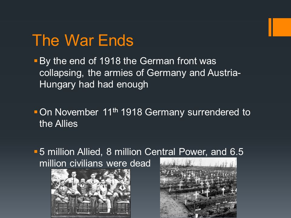 The War Ends By the end of 1918 the German front was collapsing, the armies of Germany and Austria-Hungary had had enough.