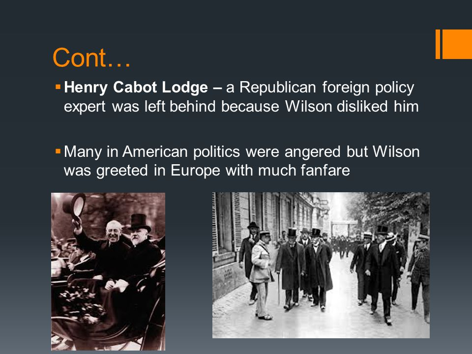 Cont… Henry Cabot Lodge – a Republican foreign policy expert was left behind because Wilson disliked him.