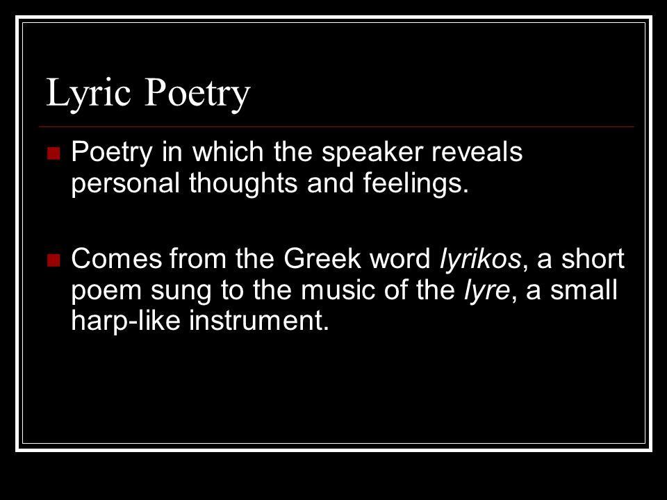 Lyric Poetry Poetry in which the speaker reveals personal thoughts and feelings.