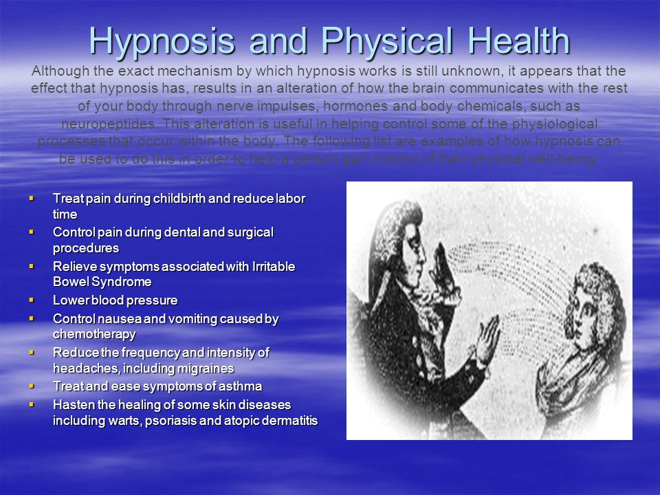Hypnosis and Physical Health Although the exact mechanism by which hypnosis works is still unknown, it appears that the effect that hypnosis has, results in an alteration of how the brain communicates with the rest of your body through nerve impulses, hormones and body chemicals, such as neuropeptides. This alteration is useful in helping control some of the physiological processes that occur within the body. The following list are examples of how hypnosis can be used to do this in order to help a person gain control of their physical well-being: