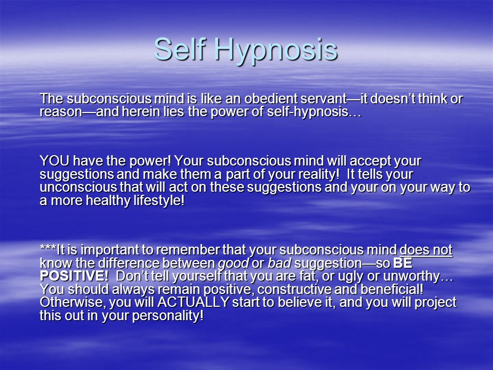 Self Hypnosis The subconscious mind is like an obedient servant—it doesn't think or reason—and herein lies the power of self-hypnosis…