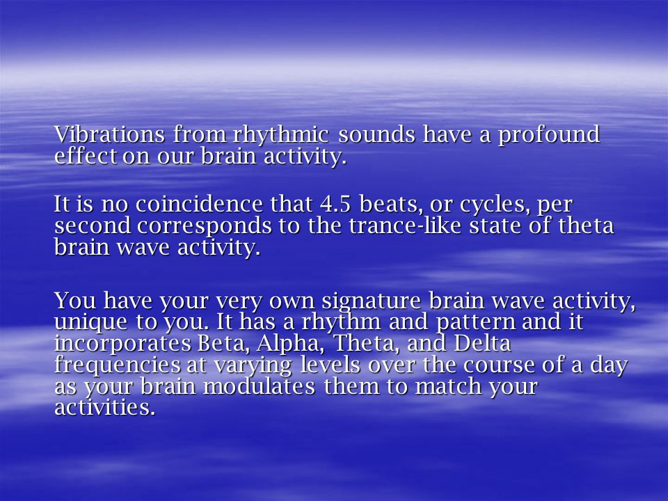 Vibrations from rhythmic sounds have a profound effect on our brain activity.