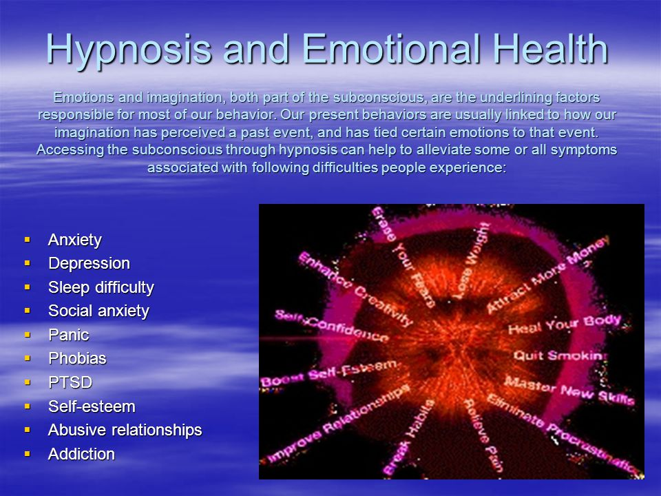 Hypnosis and Emotional Health Emotions and imagination, both part of the subconscious, are the underlining factors responsible for most of our behavior. Our present behaviors are usually linked to how our imagination has perceived a past event, and has tied certain emotions to that event. Accessing the subconscious through hypnosis can help to alleviate some or all symptoms associated with following difficulties people experience:
