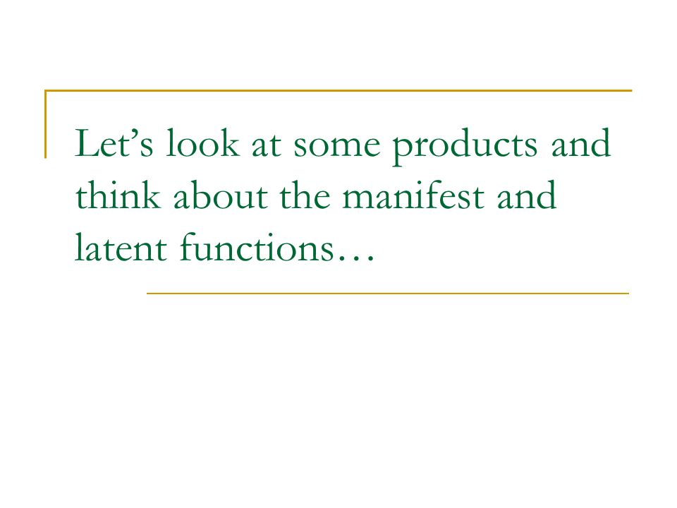 Let's look at some products and think about the manifest and latent functions…