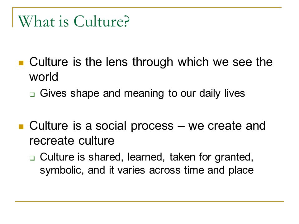 What is Culture Culture is the lens through which we see the world