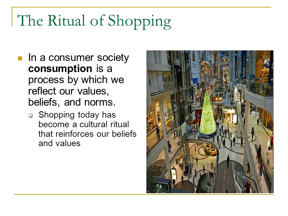 The Ritual of Shopping In a consumer society consumption is a process by which we reflect our values, beliefs, and norms.