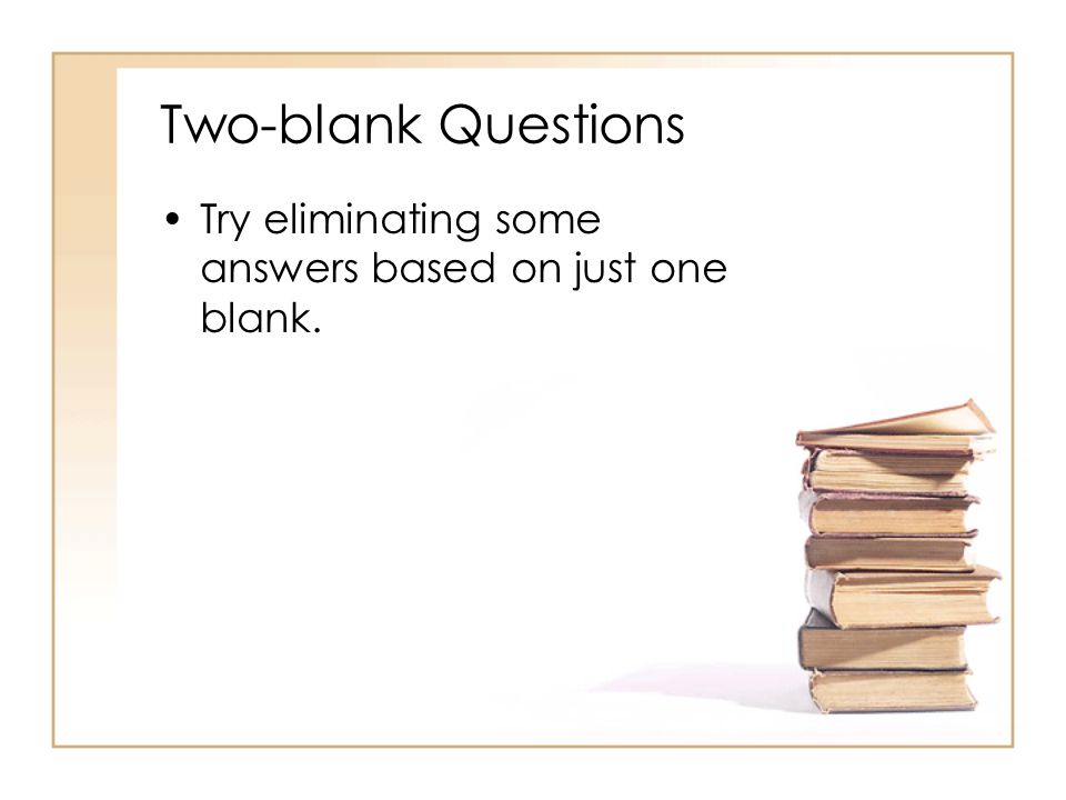 Two-blank Questions Try eliminating some answers based on just one blank.