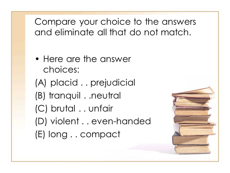 Compare your choice to the answers and eliminate all that do not match.