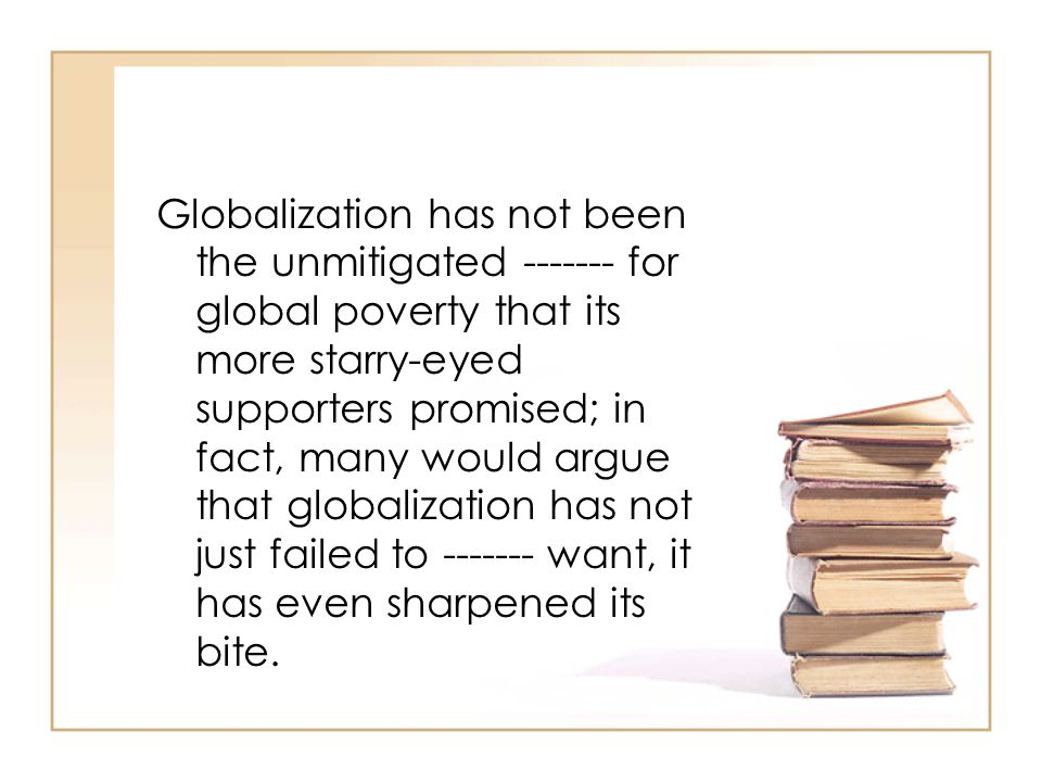 Globalization has not been the unmitigated ------- for global poverty that its more starry-eyed supporters promised; in fact, many would argue that globalization has not just failed to ------- want, it has even sharpened its bite.