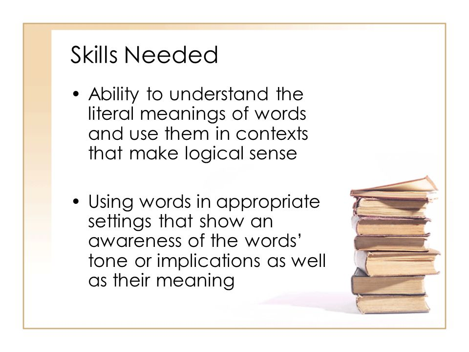 Skills Needed Ability to understand the literal meanings of words and use them in contexts that make logical sense.