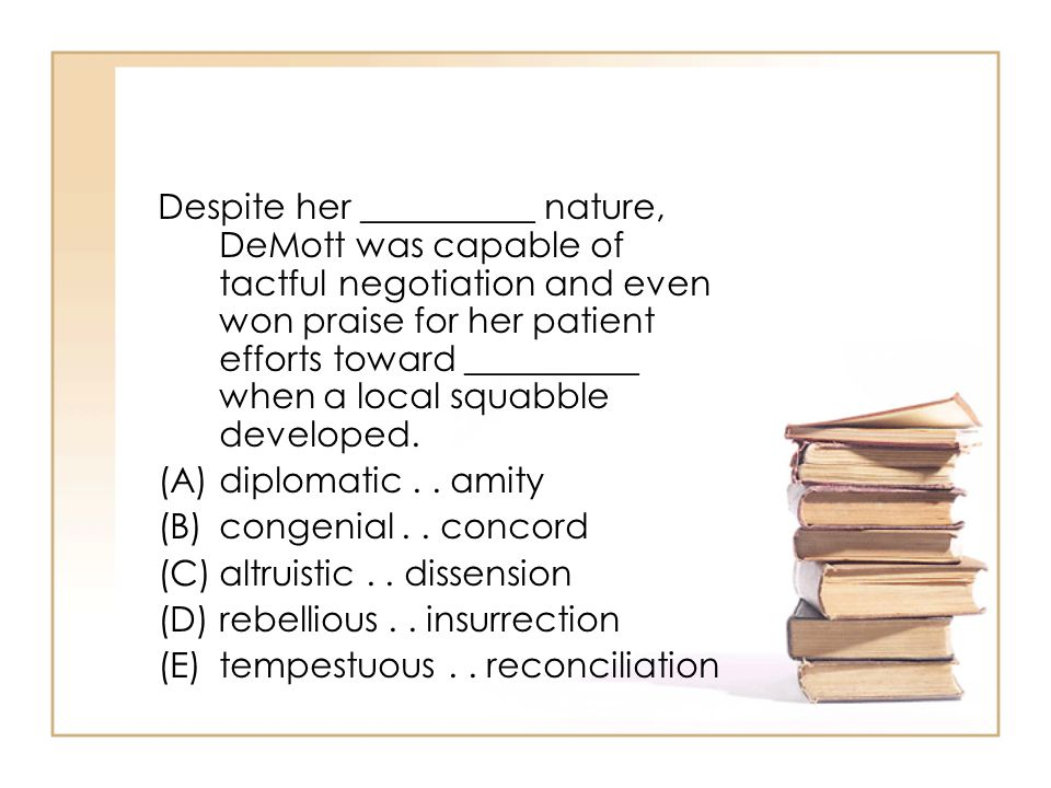 Despite her __________ nature, DeMott was capable of tactful negotiation and even won praise for her patient efforts toward __________ when a local squabble developed.