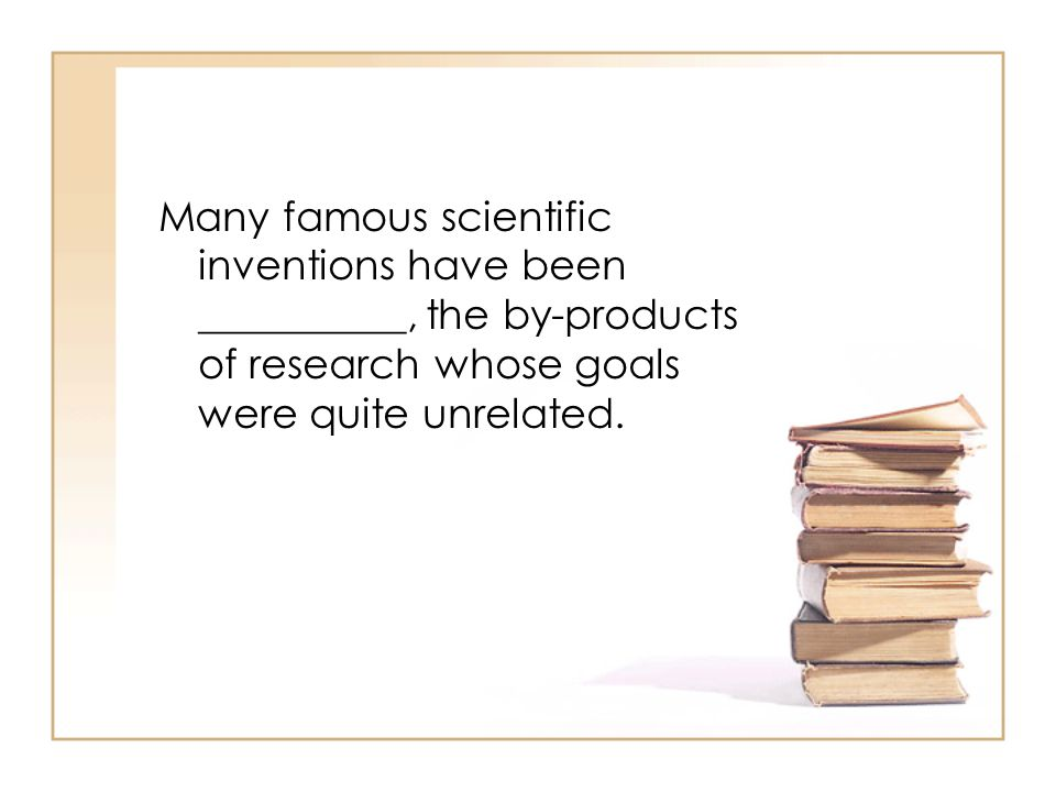 Many famous scientific inventions have been __________, the by-products of research whose goals were quite unrelated.