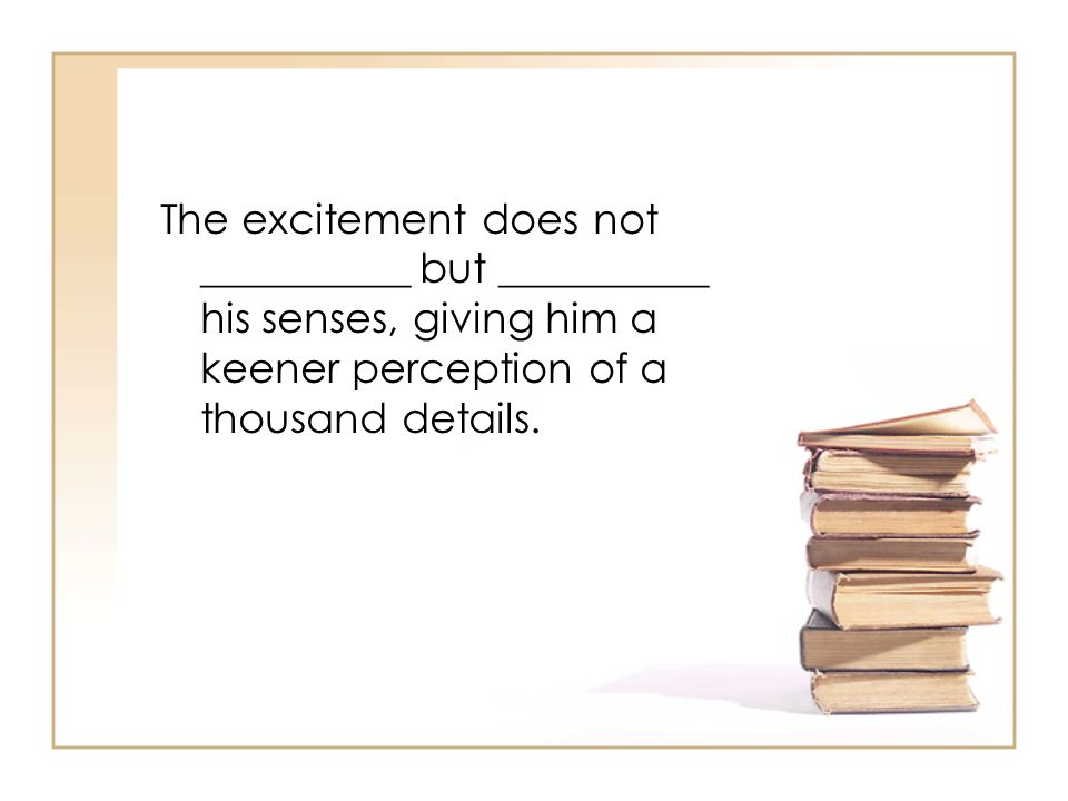 The excitement does not __________ but __________ his senses, giving him a keener perception of a thousand details.