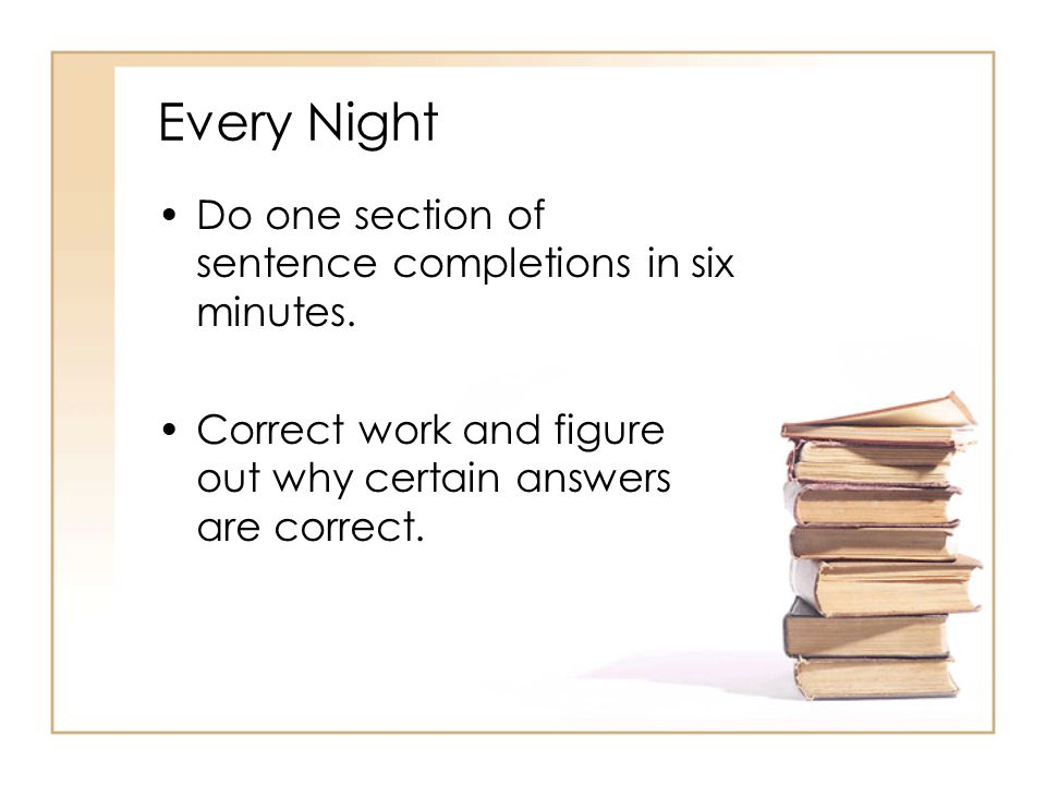 Every Night Do one section of sentence completions in six minutes.