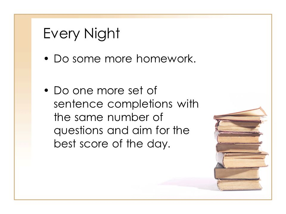 Every Night Do some more homework.