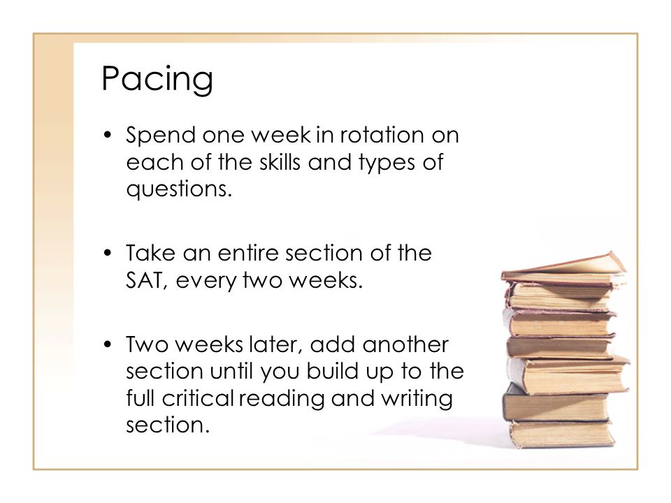 Pacing Spend one week in rotation on each of the skills and types of questions. Take an entire section of the SAT, every two weeks.
