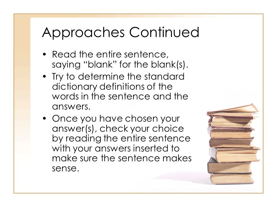 Approaches Continued Read the entire sentence, saying blank for the blank(s).