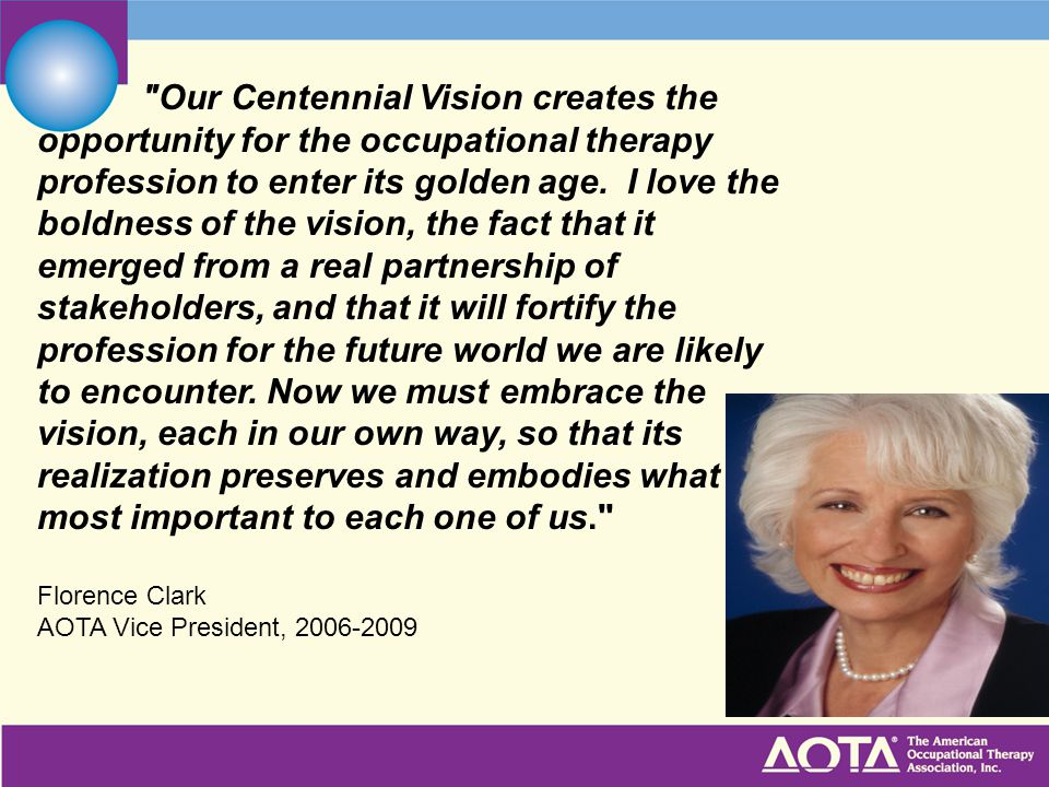 Our Centennial Vision creates the opportunity for the occupational therapy profession to enter its golden age. I love the boldness of the vision, the fact that it emerged from a real partnership of stakeholders, and that it will fortify the profession for the future world we are likely to encounter. Now we must embrace the vision, each in our own way, so that its realization preserves and embodies what is most important to each one of us.