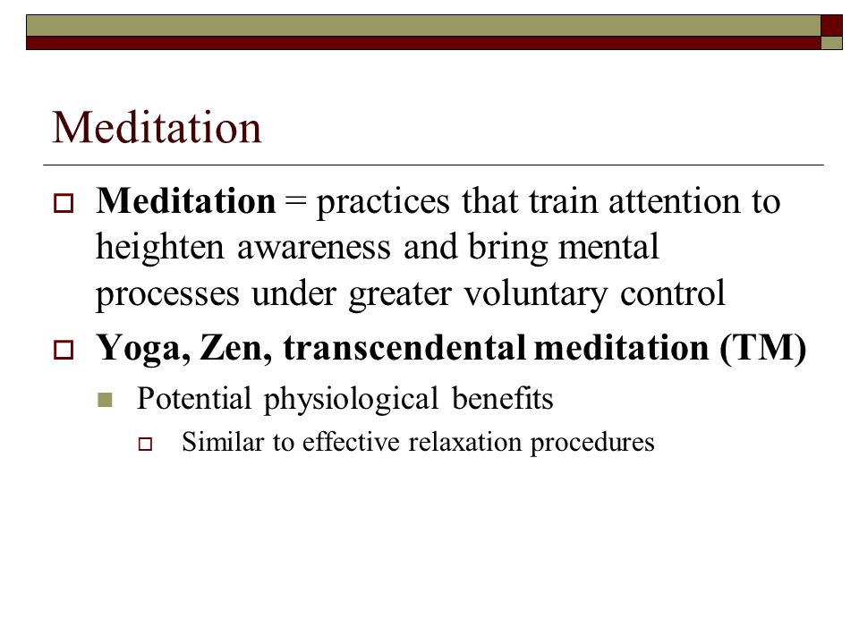 Meditation Meditation = practices that train attention to heighten awareness and bring mental processes under greater voluntary control.