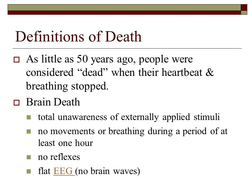 Definitions of Death As little as 50 years ago, people were considered dead when their heartbeat & breathing stopped.