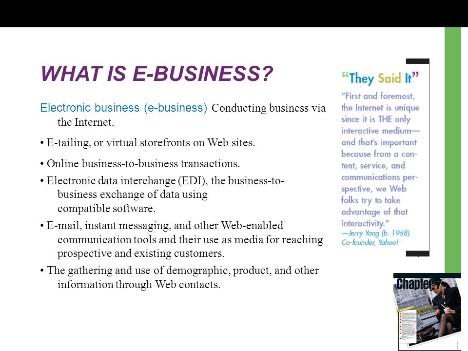 WHAT IS E-BUSINESS Electronic business (e-business) Conducting business via the Internet. • E-tailing, or virtual storefronts on Web sites.
