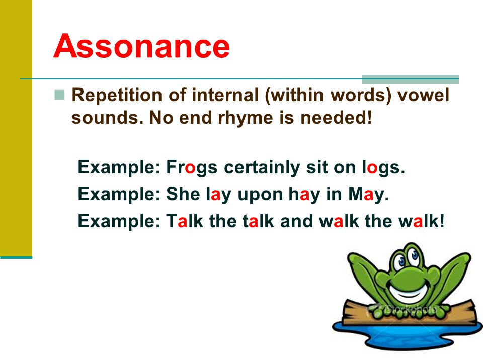 Assonance Repetition of internal (within words) vowel sounds. No end rhyme is needed! Example: Frogs certainly sit on logs.