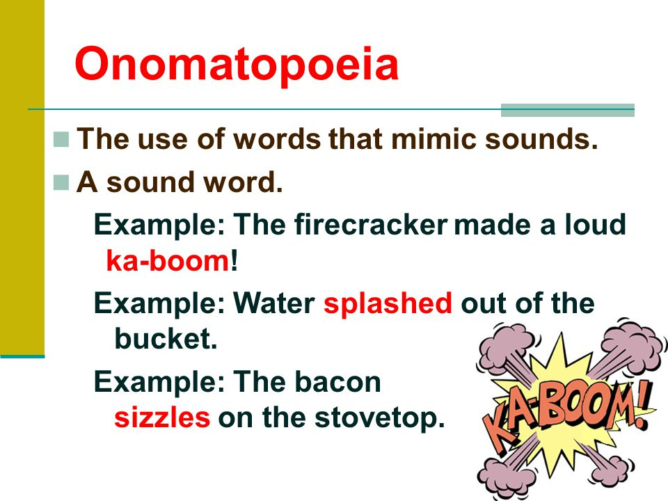 Onomatopoeia The use of words that mimic sounds. A sound word.