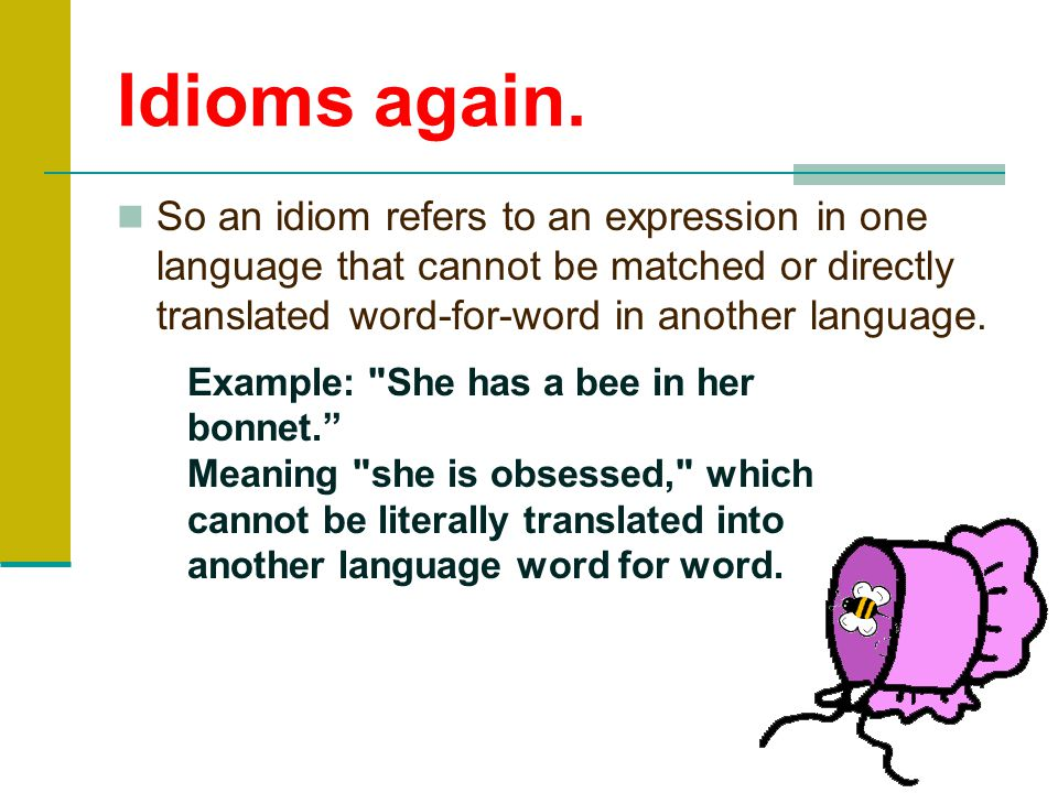 Idioms again. So an idiom refers to an expression in one language that cannot be matched or directly translated word-for-word in another language.