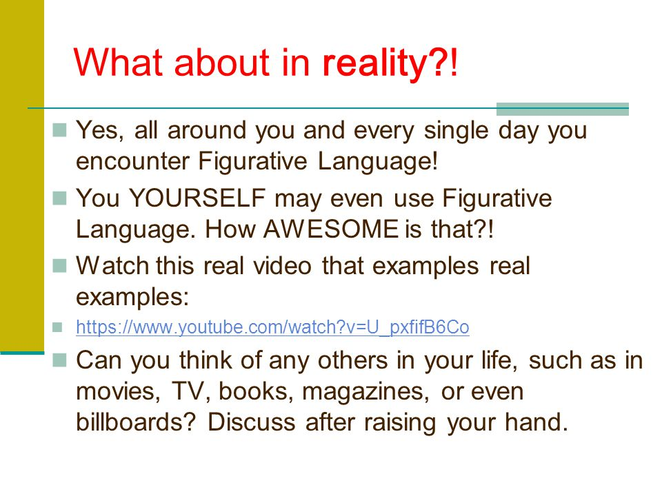 What about in reality ! Yes, all around you and every single day you encounter Figurative Language!