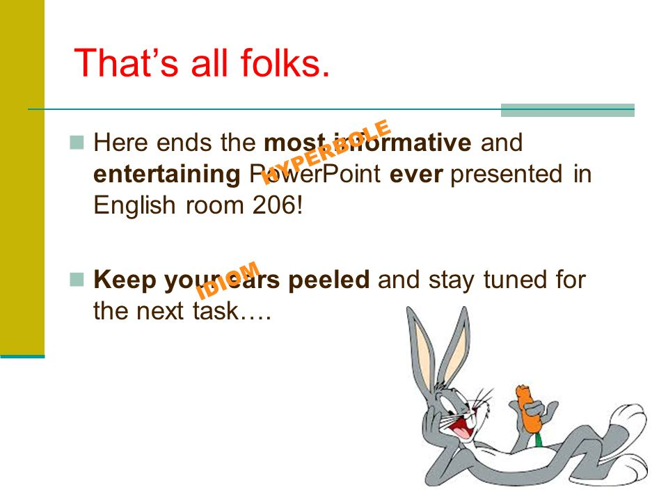 That's all folks. Here ends the most informative and entertaining PowerPoint ever presented in English room 206!