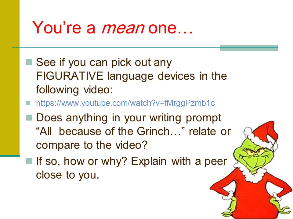 You're a mean one… See if you can pick out any FIGURATIVE language devices in the following video: https://www.youtube.com/watch v=fMrggPzmb1c.