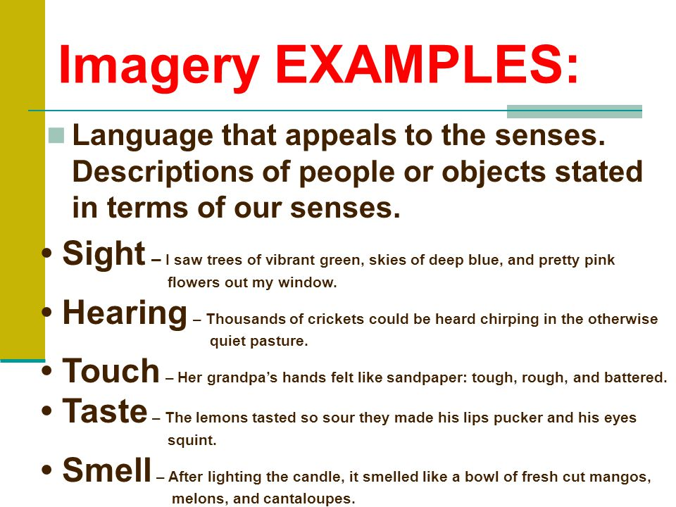 Imagery EXAMPLES: Language that appeals to the senses. Descriptions of people or objects stated in terms of our senses.