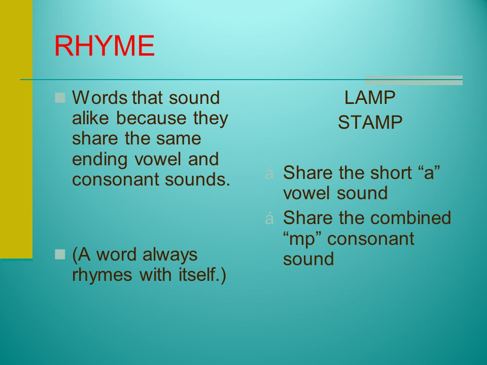 RHYME Words that sound alike because they share the same ending vowel and consonant sounds. (A word always rhymes with itself.)