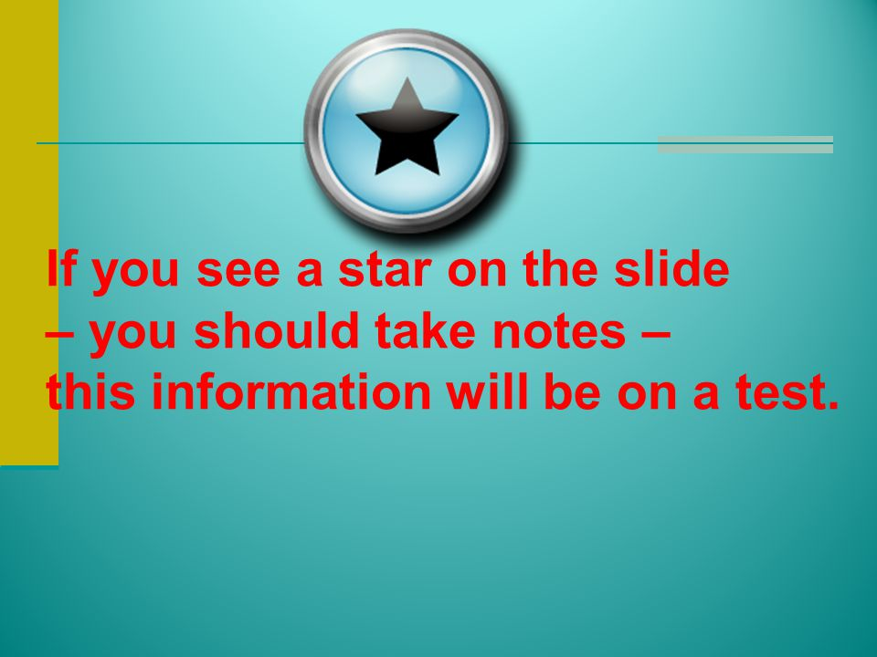 If you see a star on the slide – you should take notes – this information will be on a test.