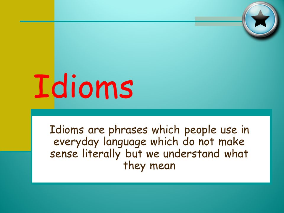 Idioms Idioms are phrases which people use in everyday language which do not make sense literally but we understand what they mean.