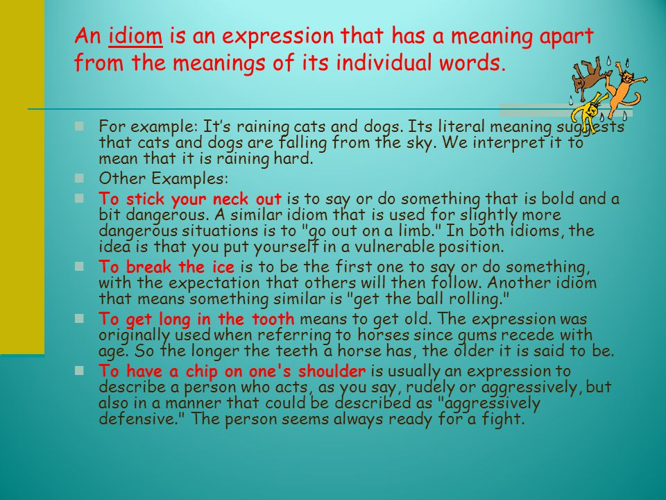 An idiom is an expression that has a meaning apart from the meanings of its individual words.