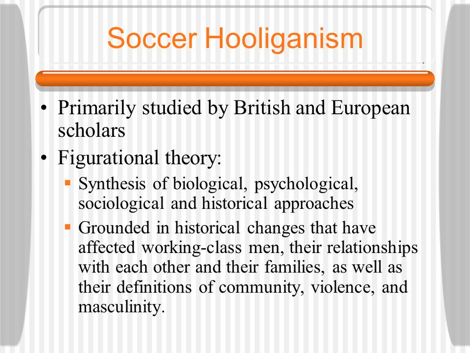 Soccer Hooliganism Primarily studied by British and European scholars