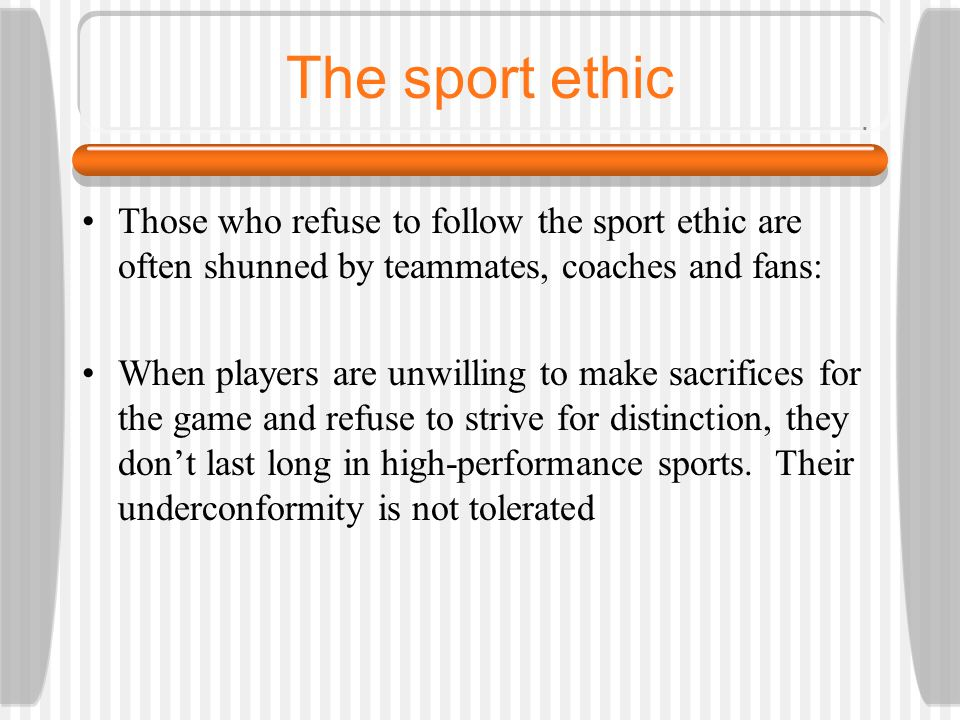 The sport ethic Those who refuse to follow the sport ethic are often shunned by teammates, coaches and fans: