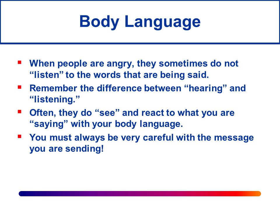 Body Language When people are angry, they sometimes do not listen to the words that are being said.