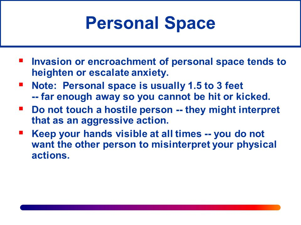 Personal Space Invasion or encroachment of personal space tends to heighten or escalate anxiety.
