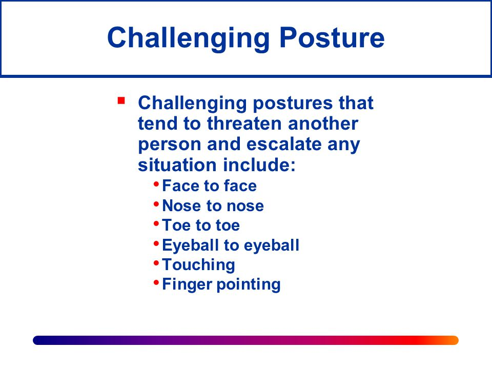 Challenging Posture Challenging postures that tend to threaten another person and escalate any situation include: