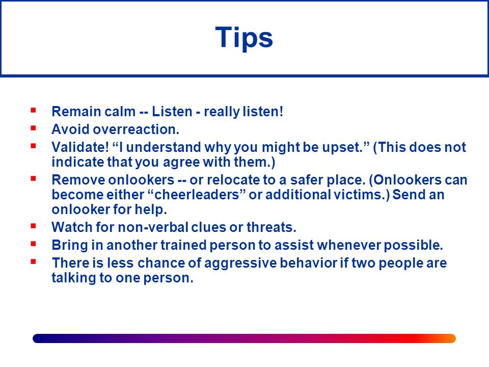 Tips Remain calm -- Listen - really listen! Avoid overreaction.