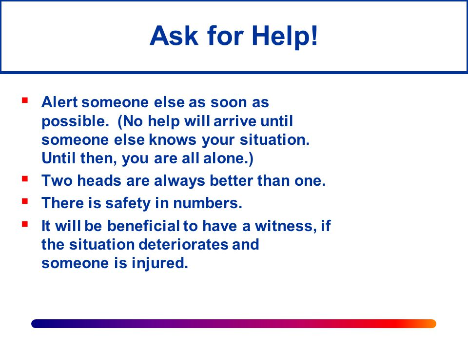 Ask for Help! Alert someone else as soon as possible. (No help will arrive until someone else knows your situation. Until then, you are all alone.)