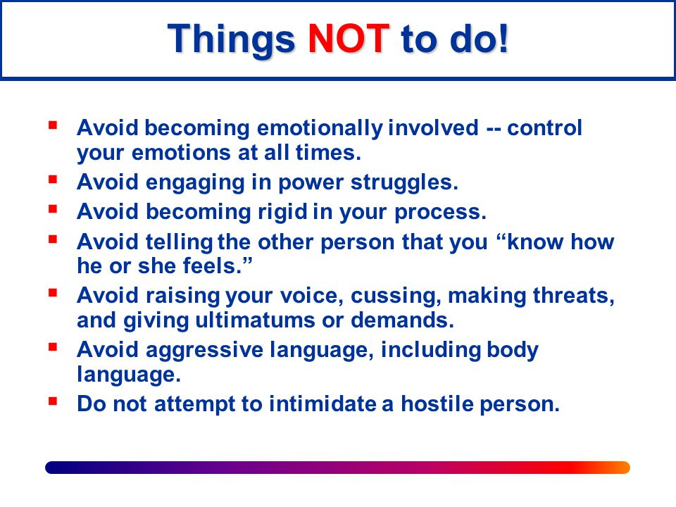Things NOT to do! Avoid becoming emotionally involved -- control your emotions at all times. Avoid engaging in power struggles.