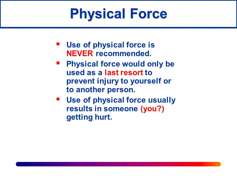 Physical Force Use of physical force is NEVER recommended.