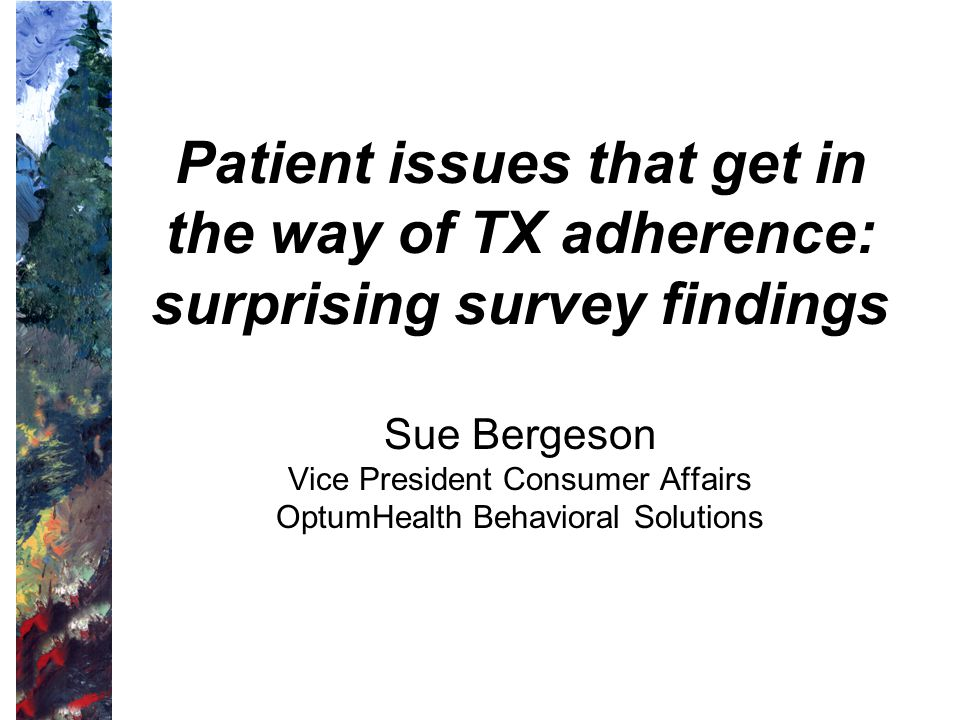 Patient issues that get in the way of TX adherence: surprising survey findings Sue Bergeson Vice President Consumer Affairs OptumHealth Behavioral Solutions