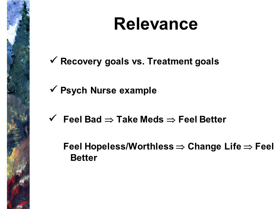 Relevance  Recovery goals vs. Treatment goals  Psych Nurse example